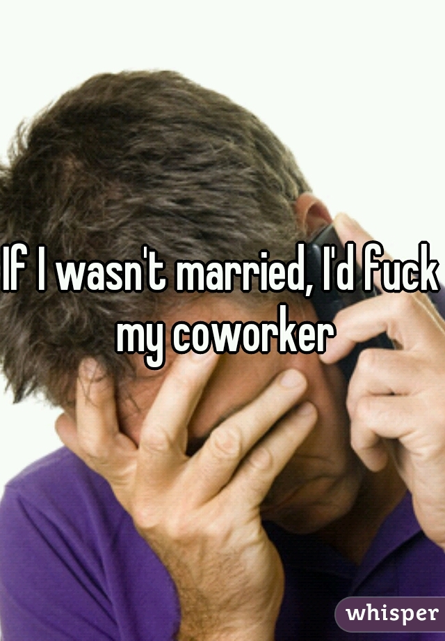 If I wasn't married, I'd fuck my coworker