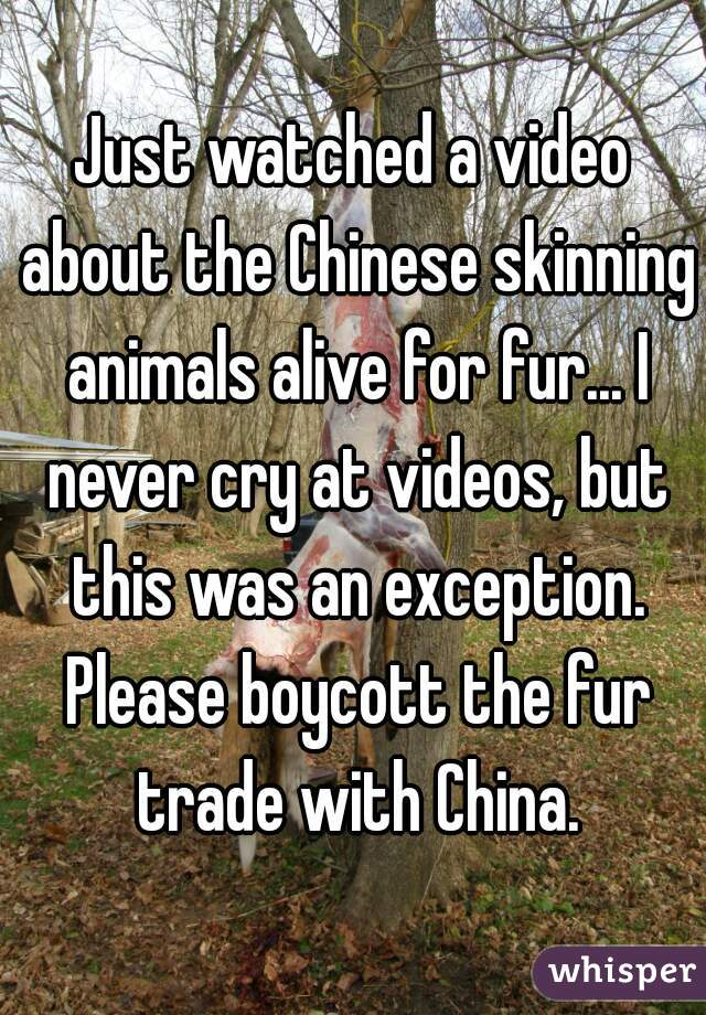 Just watched a video about the Chinese skinning animals alive for fur... I never cry at videos, but this was an exception. Please boycott the fur trade with China.