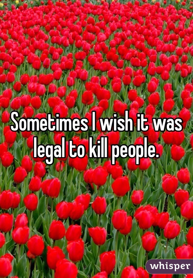 Sometimes I wish it was legal to kill people.