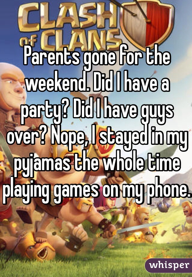 Parents gone for the weekend. Did I have a party? Did I have guys over? Nope, I stayed in my pyjamas the whole time playing games on my phone.