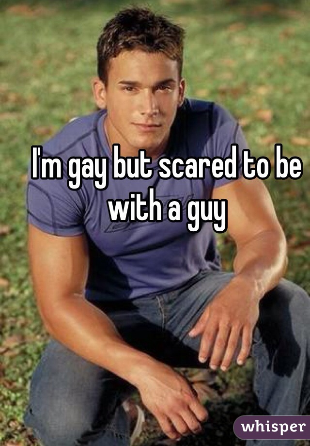 I'm gay but scared to be with a guy
