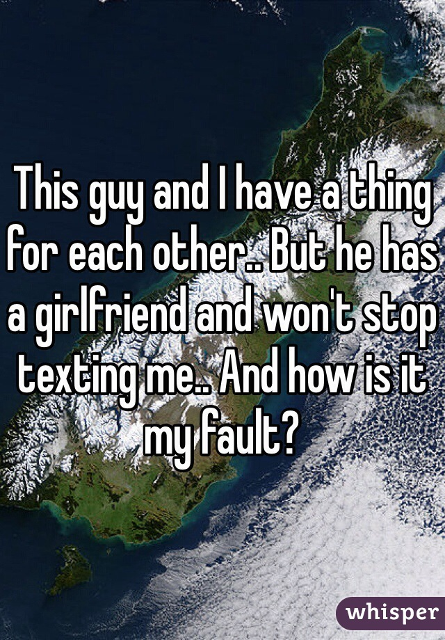 This guy and I have a thing for each other.. But he has a girlfriend and won't stop texting me.. And how is it my fault?