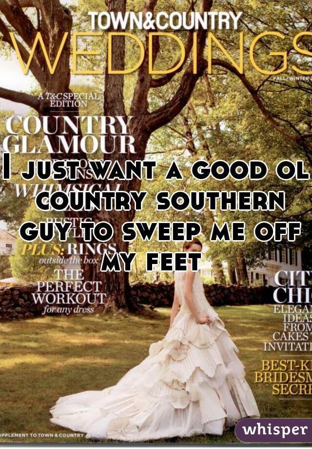 I just want a good ol country southern guy to sweep me off my feet
