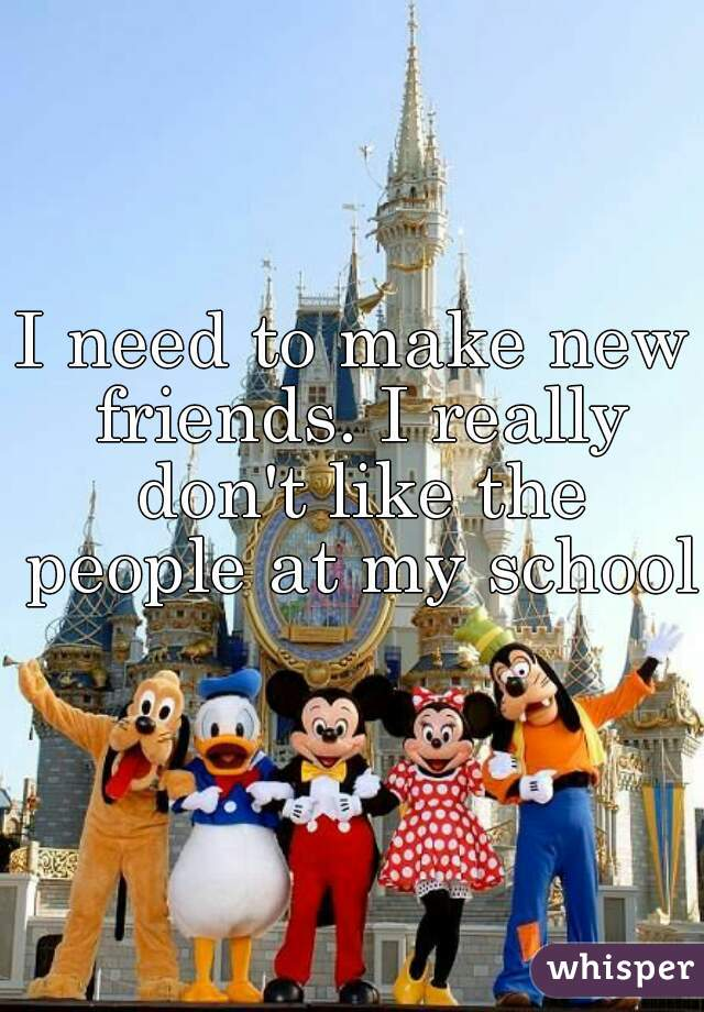I need to make new friends. I really don't like the people at my school.