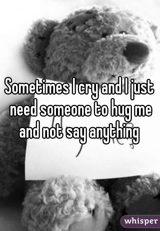 Sometimes I cry and I just need someone to hug me and not say anything