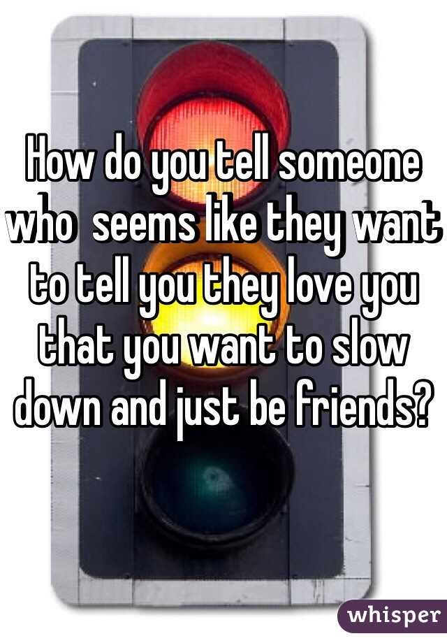 How do you tell someone who  seems like they want to tell you they love you that you want to slow down and just be friends?