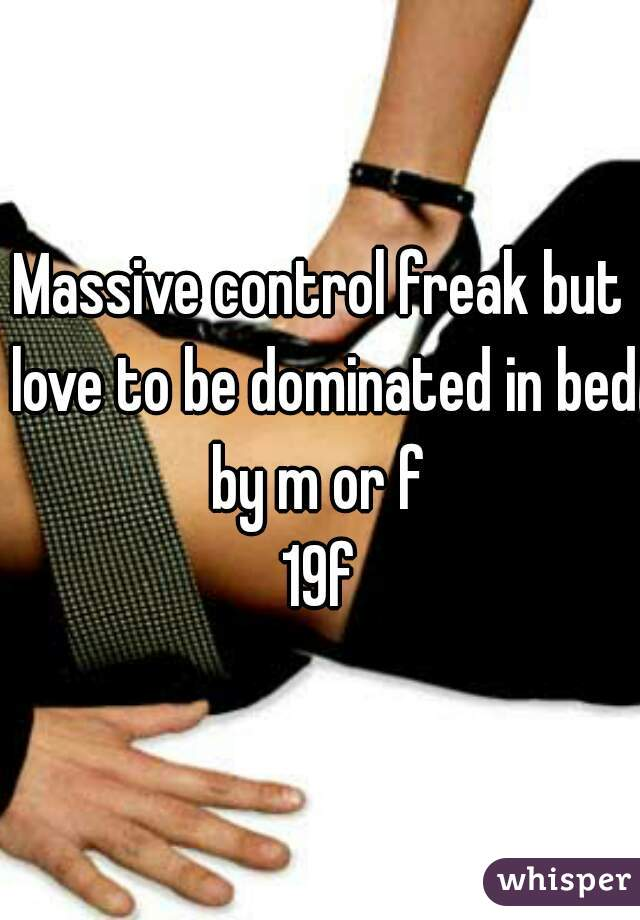 Massive control freak but love to be dominated in bed by m or f   19f
