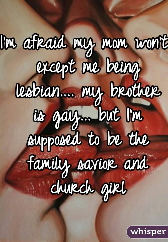 I'm afraid my mom won't except me being lesbian.... my brother is gay... but I'm supposed to be the family savior and church girl