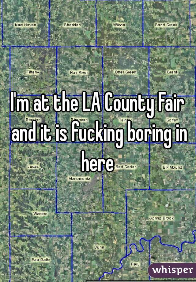 I'm at the LA County Fair and it is fucking boring in here