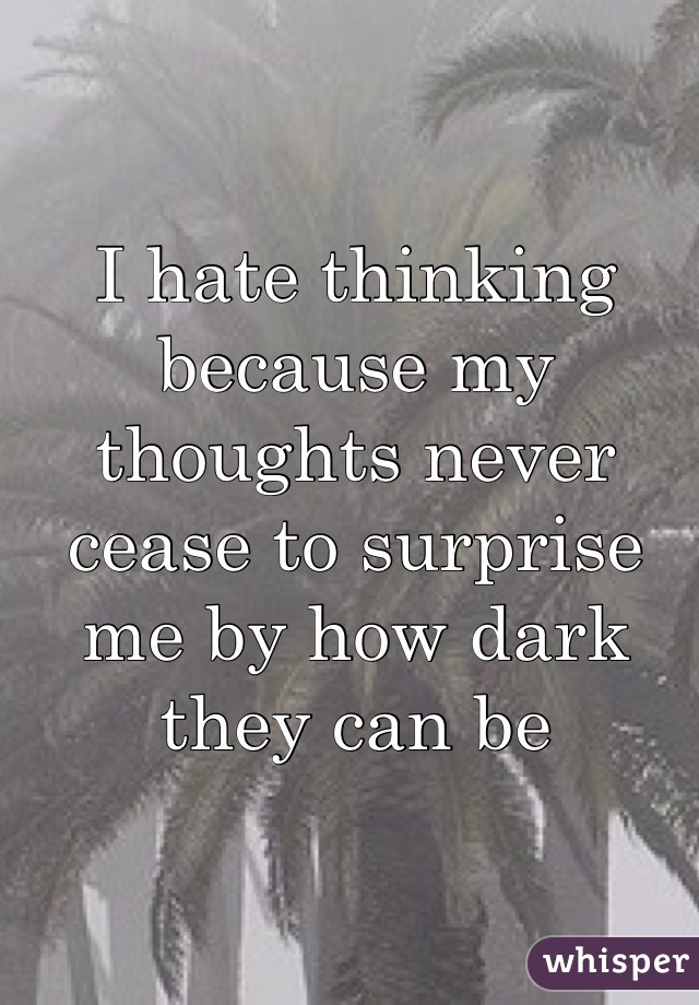 I hate thinking because my thoughts never cease to surprise me by how dark they can be
