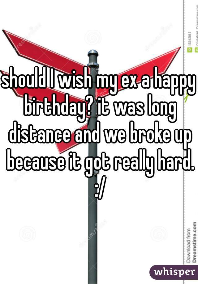 should I wish my ex a happy birthday? it was long distance and we broke up because it got really hard. :/
