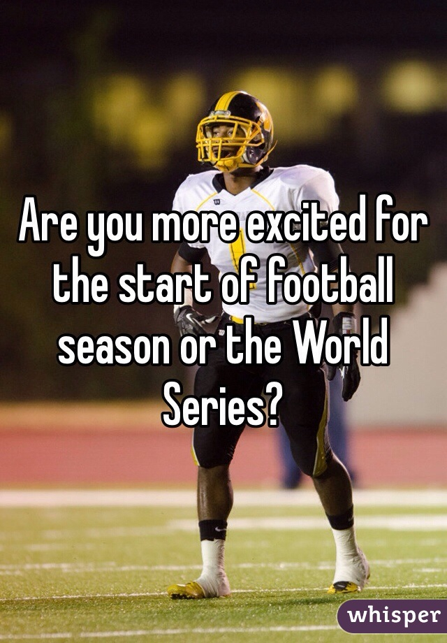 Are you more excited for the start of football season or the World Series?
