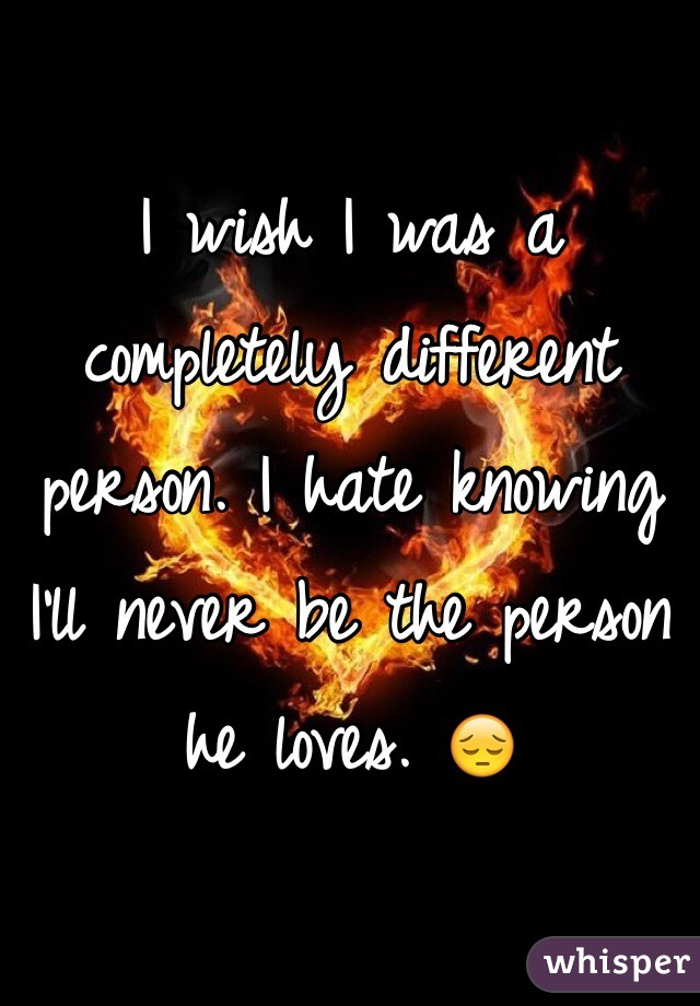 I wish I was a completely different person. I hate knowing I'll never be the person he loves. 😔