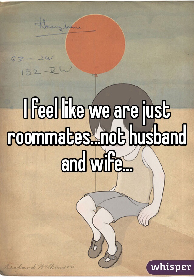 I feel like we are just roommates...not husband and wife...