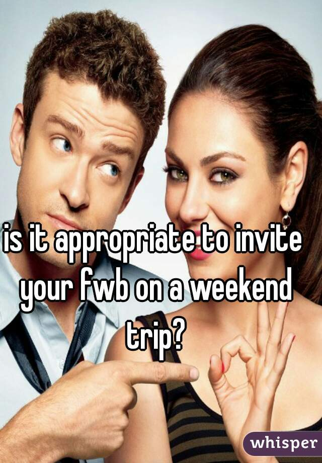is it appropriate to invite your fwb on a weekend trip?