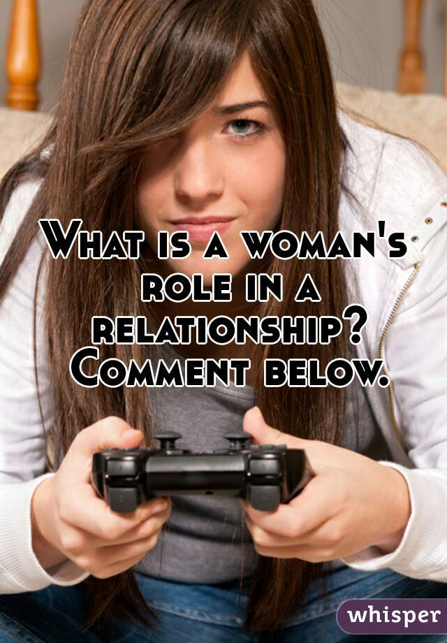 What is a woman's role in a relationship? Comment below.