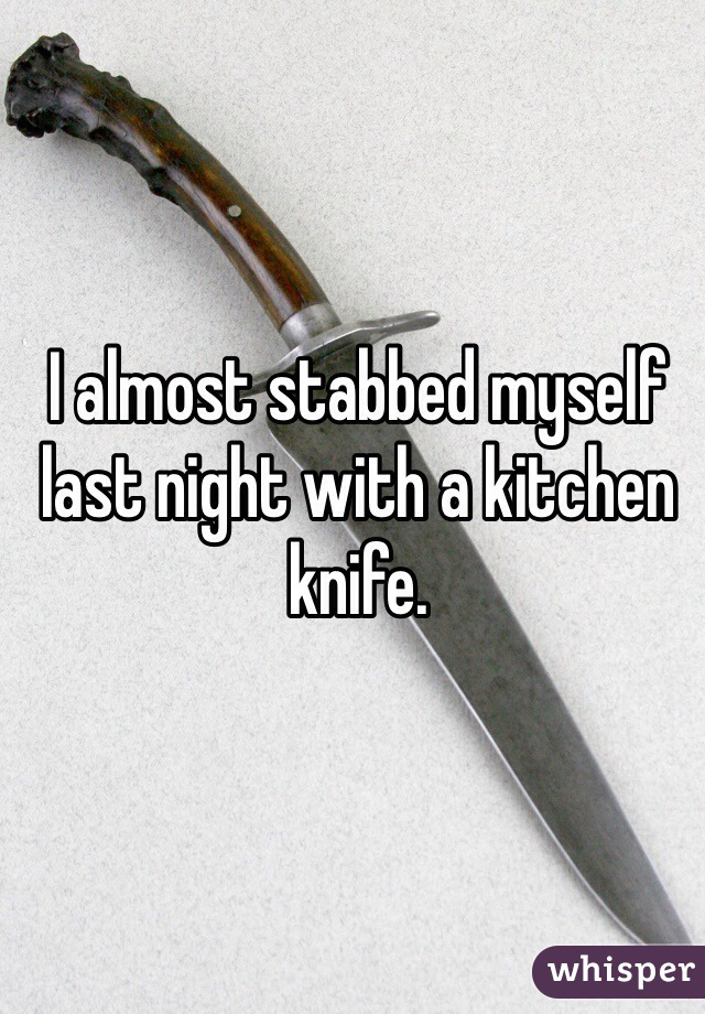 I almost stabbed myself last night with a kitchen knife.