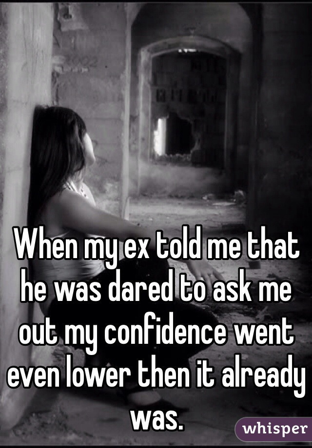 When my ex told me that he was dared to ask me out my confidence went even lower then it already was.