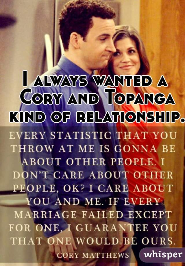 I always wanted a Cory and Topanga kind of relationship.