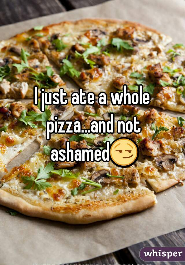 I just ate a whole pizza...and not ashamed😏
