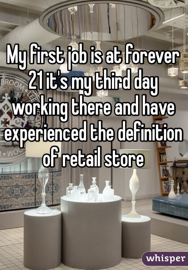 My first job is at forever 21 it's my third day working there and have experienced the definition of retail store