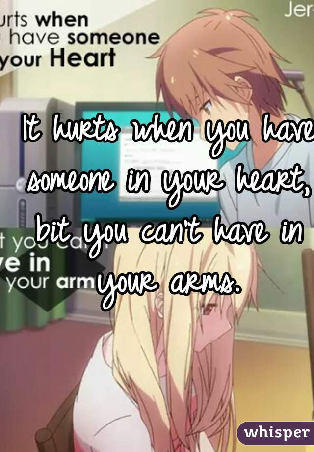 It hurts when you have someone in your heart, bit you can't have in your arms.