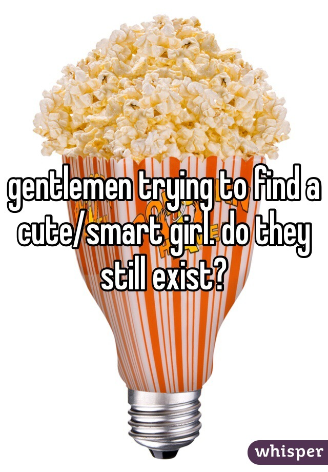 gentlemen trying to find a cute/smart girl. do they still exist?