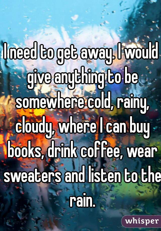 I need to get away. I would give anything to be somewhere cold, rainy, cloudy, where I can buy books, drink coffee, wear sweaters and listen to the rain.