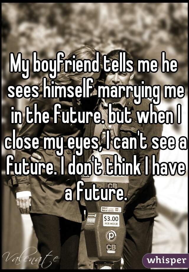 My boyfriend tells me he sees himself marrying me in the future. but when I close my eyes, I can't see a future. I don't think I have a future.