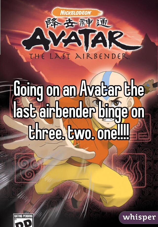 Going on an Avatar the last airbender binge on three. two. one!!!!
