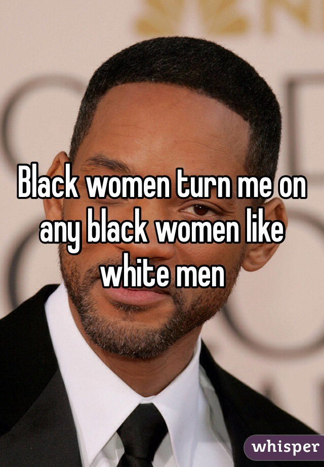 Black women turn me on any black women like white men