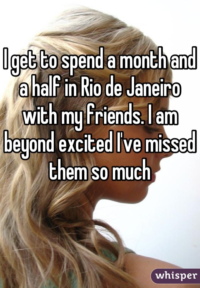 I get to spend a month and a half in Rio de Janeiro with my friends. I am beyond excited I've missed them so much