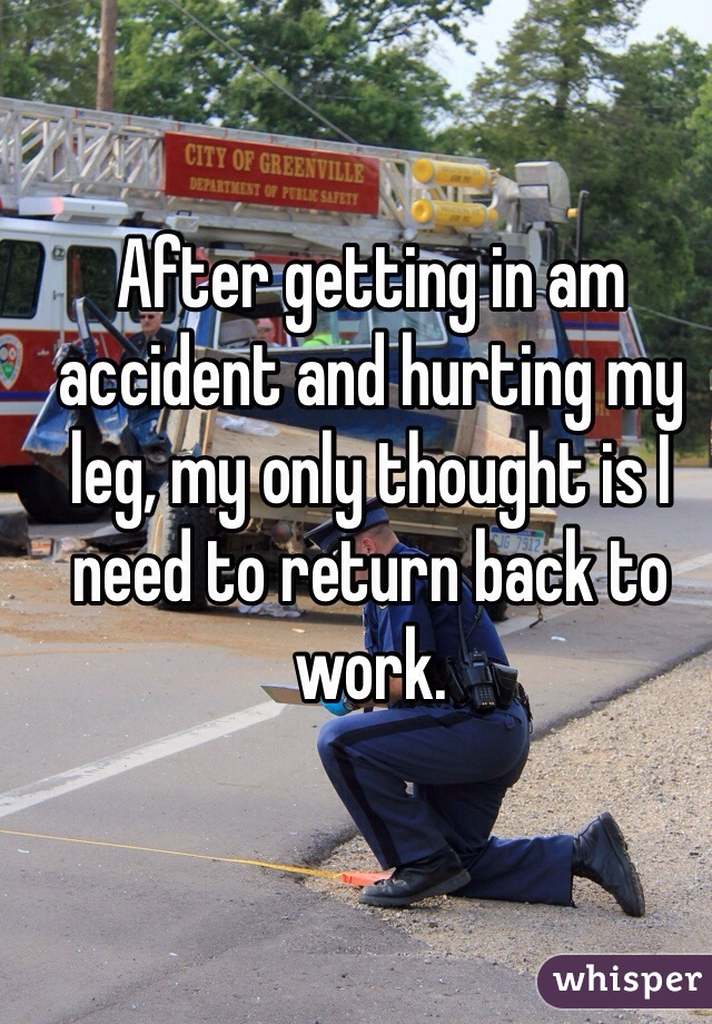 After getting in am accident and hurting my leg, my only thought is I need to return back to work.