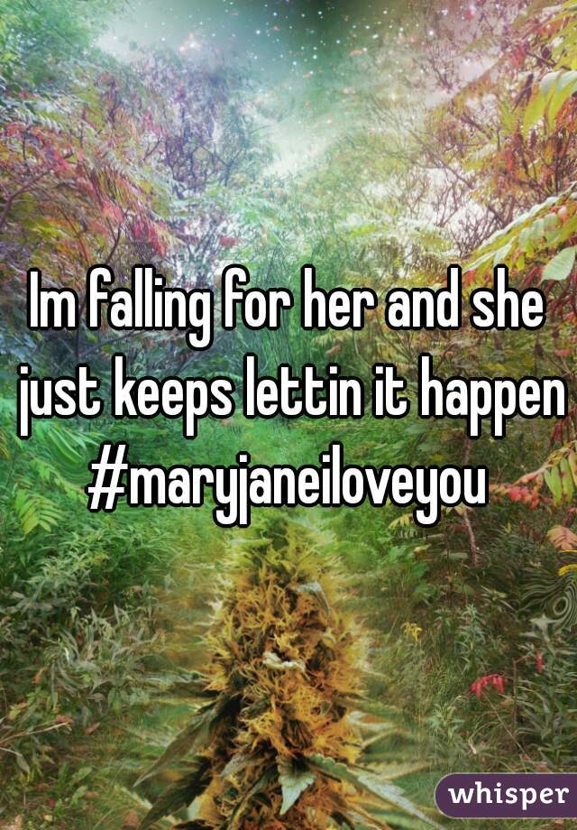 Im falling for her and she just keeps lettin it happen #maryjaneiloveyou