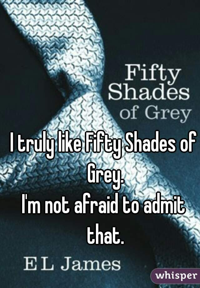 I truly like Fifty Shades of Grey. I'm not afraid to admit that.