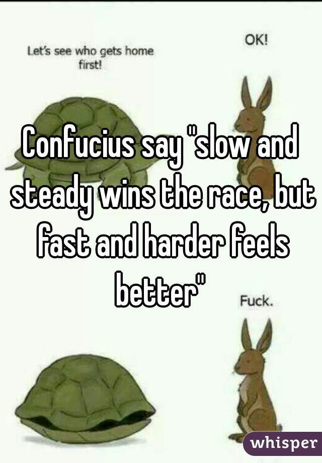 """Confucius say """"slow and steady wins the race, but fast and harder feels better"""""""