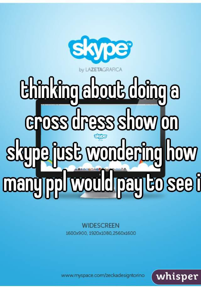 thinking about doing a cross dress show on skype just wondering how many ppl would pay to see it