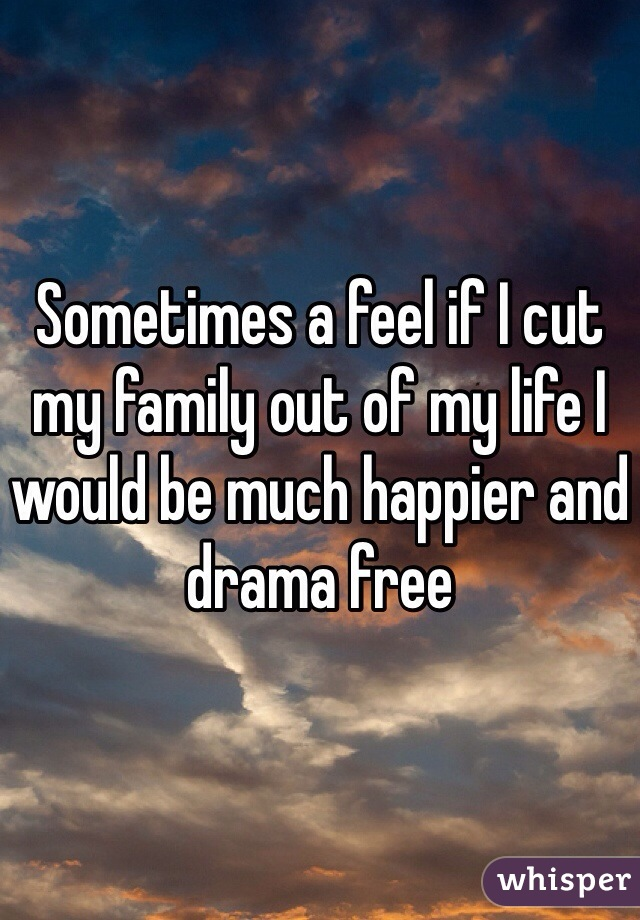 Sometimes a feel if I cut my family out of my life I would be much happier and drama free