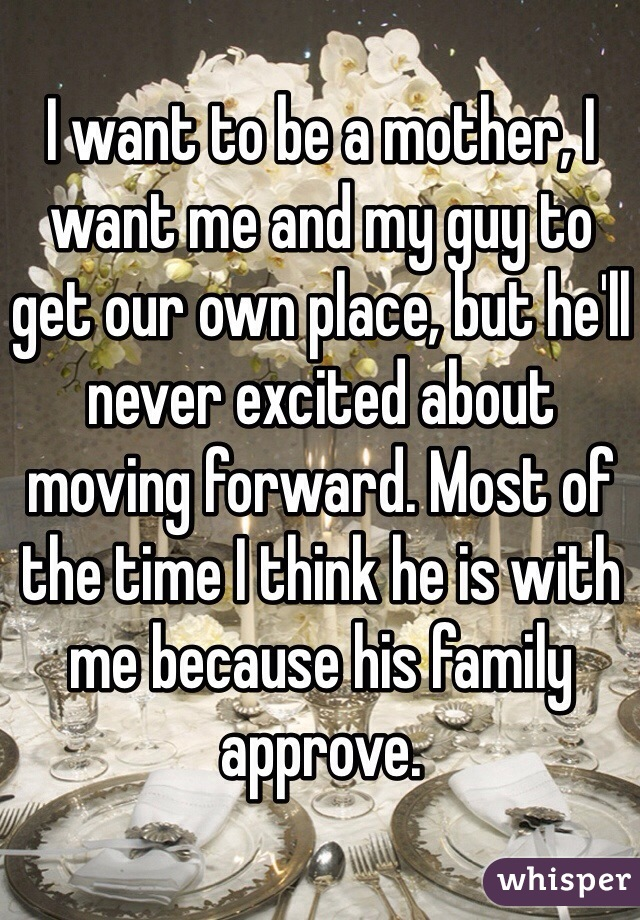 I want to be a mother, I want me and my guy to get our own place, but he'll never excited about moving forward. Most of the time I think he is with me because his family approve.