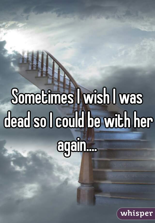 Sometimes I wish I was dead so I could be with her again....