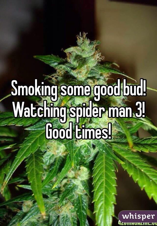 Smoking some good bud! Watching spider man 3! Good times!