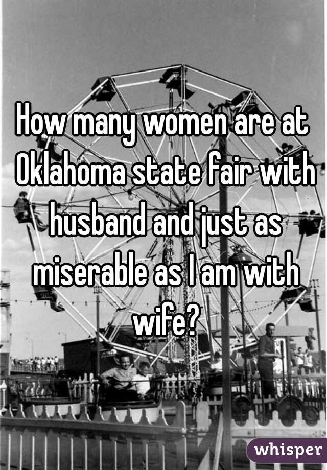 How many women are at Oklahoma state fair with husband and just as miserable as I am with wife?