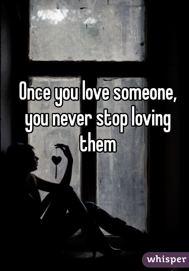 Once you love someone, you never stop loving them