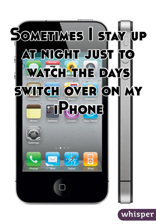 Sometimes I stay up at night just to watch the days switch over on my iPhone