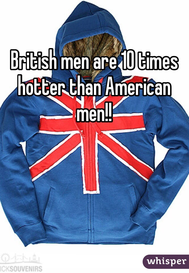 British men are 10 times hotter than American men!!