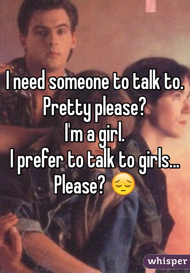 I need someone to talk to.  Pretty please?  I'm a girl.  I prefer to talk to girls...  Please? 😔