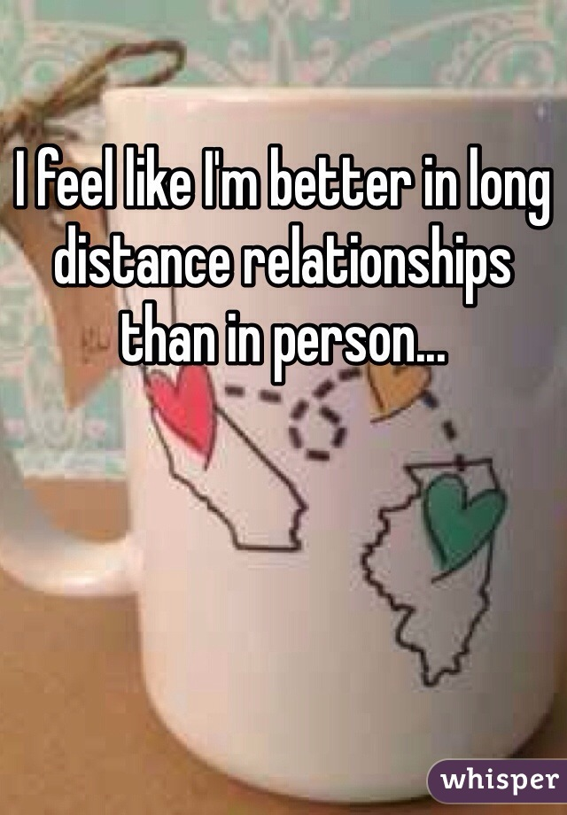I feel like I'm better in long distance relationships than in person...