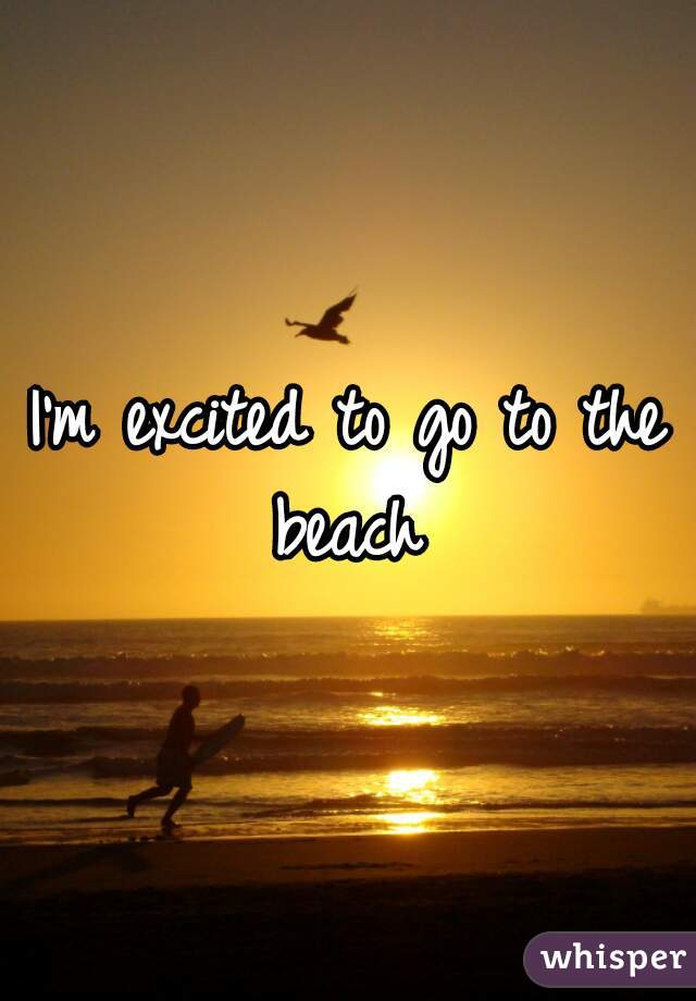 I'm excited to go to the beach