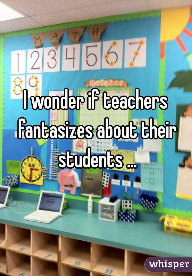 I wonder if teachers fantasizes about their students ...