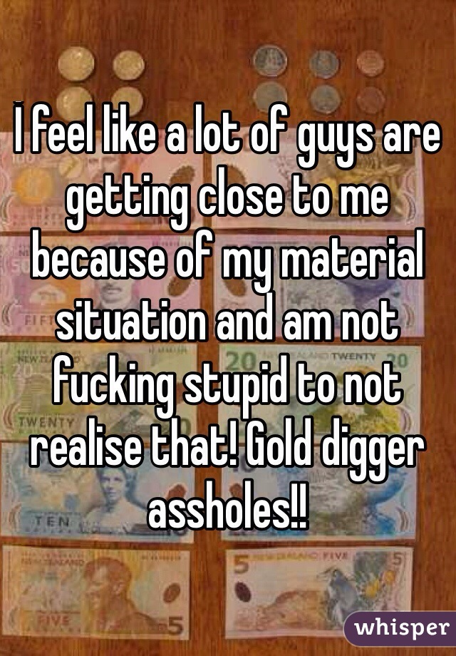 İ feel like a lot of guys are getting close to me because of my material situation and am not fucking stupid to not realise that! Gold digger assholes!!